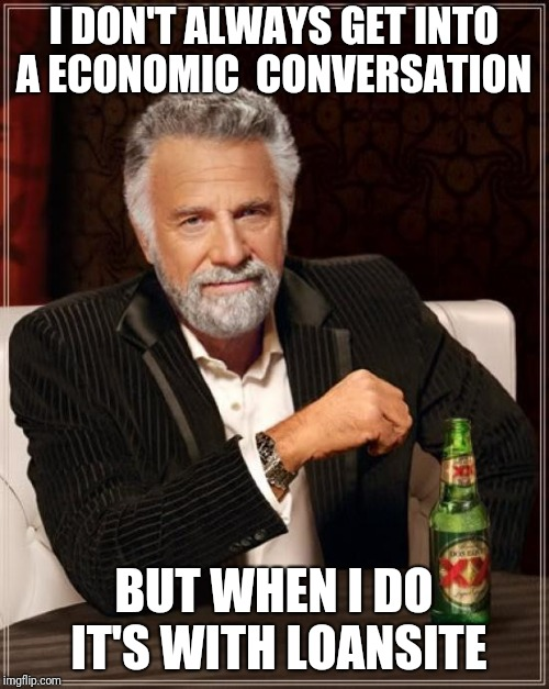 The Most Interesting Man In The World Meme | I DON'T ALWAYS GET INTO A ECONOMIC  CONVERSATION BUT WHEN I DO IT'S WITH LOANSITE | image tagged in memes,the most interesting man in the world | made w/ Imgflip meme maker