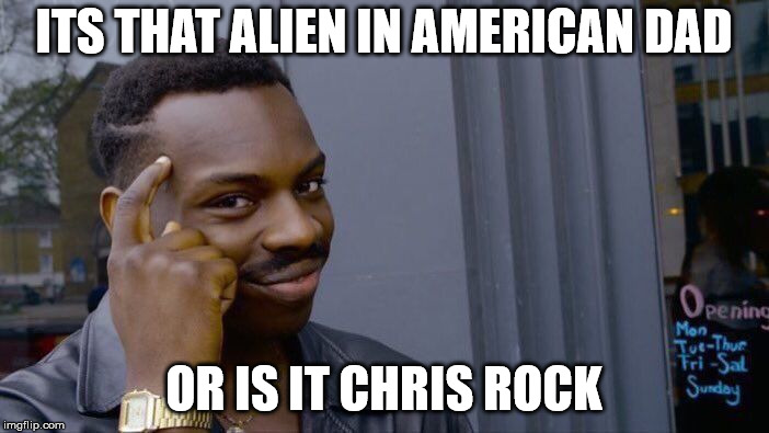 Roll Safe Think About It Meme | ITS THAT ALIEN IN AMERICAN DAD OR IS IT CHRIS ROCK | image tagged in memes,roll safe think about it | made w/ Imgflip meme maker