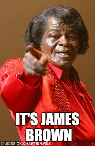 James Brown | IT'S JAMES BROWN | image tagged in james brown | made w/ Imgflip meme maker