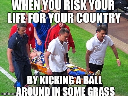 WHEN YOU RISK YOUR LIFE FOR YOUR COUNTRY BY KICKING A BALL AROUND IN SOME GRASS | image tagged in soccer | made w/ Imgflip meme maker