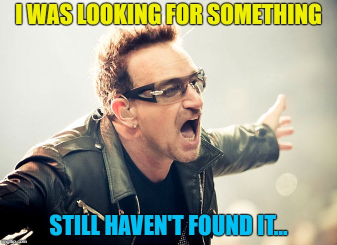 bono shouting | I WAS LOOKING FOR SOMETHING STILL HAVEN'T FOUND IT... | image tagged in bono shouting | made w/ Imgflip meme maker