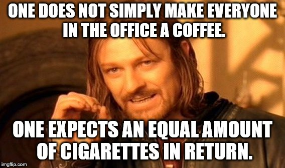 One Does Not Simply Meme | ONE DOES NOT SIMPLY MAKE EVERYONE IN THE OFFICE A COFFEE. ONE EXPECTS AN EQUAL AMOUNT OF CIGARETTES IN RETURN. | image tagged in memes,one does not simply | made w/ Imgflip meme maker