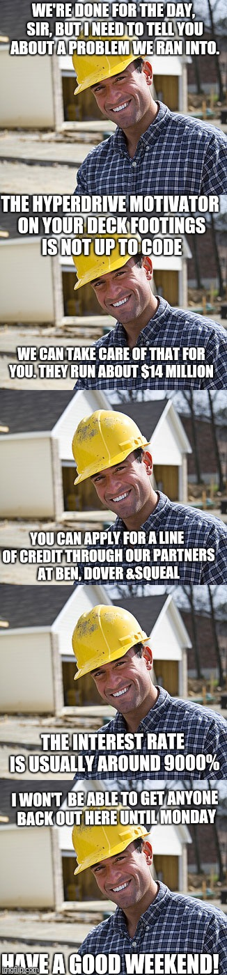Contractor speak |  WE'RE DONE FOR THE DAY, SIR, BUT I NEED TO TELL YOU ABOUT A PROBLEM WE RAN INTO. THE HYPERDRIVE MOTIVATOR ON YOUR DECK FOOTINGS IS NOT UP TO CODE; WE CAN TAKE CARE OF THAT FOR YOU. THEY RUN ABOUT $14 MILLION; YOU CAN APPLY FOR A LINE OF CREDIT THROUGH OUR PARTNERS AT BEN, DOVER &SQUEAL; THE INTEREST RATE IS USUALLY AROUND 9000%; I WON'T  BE ABLE TO GET ANYONE BACK OUT HERE UNTIL MONDAY; HAVE A GOOD WEEKEND! | image tagged in contractor,screwed | made w/ Imgflip meme maker