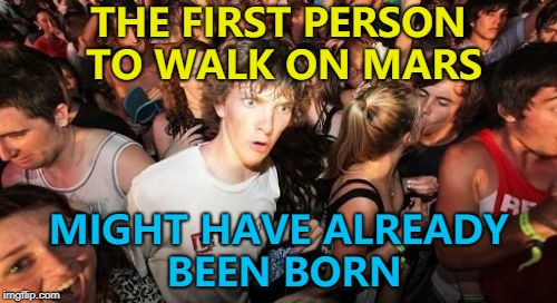 Neil Armstrong was born in 1930, so...  | THE FIRST PERSON TO WALK ON MARS MIGHT HAVE ALREADY BEEN BORN | image tagged in memes,sudden clarity clarence,mars,space | made w/ Imgflip meme maker
