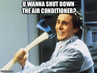 American Psycho | U WANNA SHUT DOWN THE AIR CONDITIONER? | image tagged in american psycho,air,summer,air conditioner,heat,hot | made w/ Imgflip meme maker