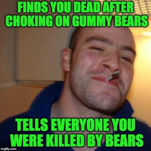 And Just Leaves It At That!! | FINDS YOU DEAD AFTER CHOKING ON GUMMY BEARS TELLS EVERYONE YOU WERE KILLED BY BEARS | image tagged in memes,good guy greg | made w/ Imgflip meme maker