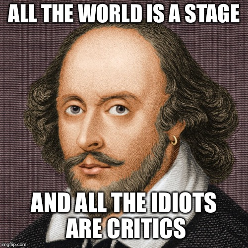 Shakespeare all the world's a stage | ALL THE WORLD IS A STAGE AND ALL THE IDIOTS ARE CRITICS | image tagged in william shakespeare | made w/ Imgflip meme maker