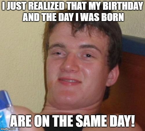 What are the odds? | I JUST REALIZED THAT MY BIRTHDAY AND THE DAY I WAS BORN ARE ON THE SAME DAY! | image tagged in memes,10 guy | made w/ Imgflip meme maker