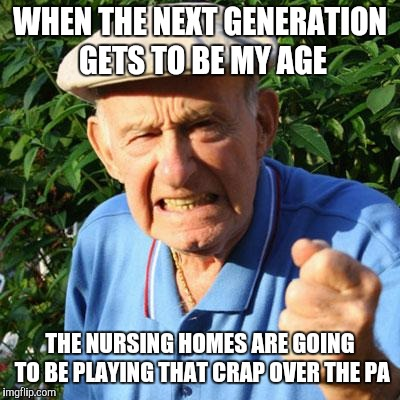 angry old man | WHEN THE NEXT GENERATION GETS TO BE MY AGE THE NURSING HOMES ARE GOING TO BE PLAYING THAT CRAP OVER THE PA | image tagged in angry old man | made w/ Imgflip meme maker