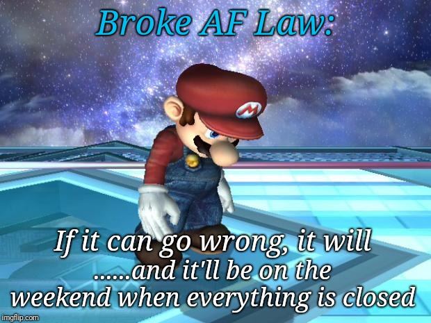 Broke Af | Broke AF Law: If it can go wrong, it will ......and it'll be on the weekend when everything is closed | image tagged in depressed mario,broke,weekend,wrong | made w/ Imgflip meme maker