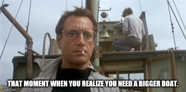 "That moment you realize ""You're gonna need a  bigger boat.""  