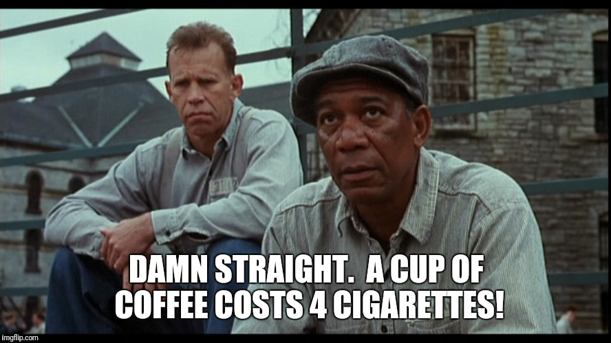 DAMN STRAIGHT.  A CUP OF COFFEE COSTS 4 CIGARETTES! | made w/ Imgflip meme maker