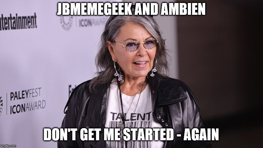 Roseanne Barr | JBMEMEGEEK AND AMBIEN DON'T GET ME STARTED - AGAIN | image tagged in roseanne barr | made w/ Imgflip meme maker