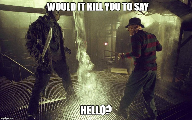 WOULD IT KILL YOU TO SAY HELLO? | image tagged in freddy vs jason | made w/ Imgflip meme maker