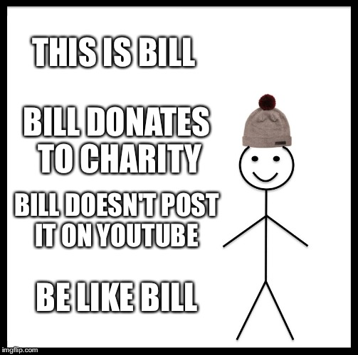 Be Like Bill Meme | THIS IS BILL BILL DONATES TO CHARITY BILL DOESN'T POST IT ON YOUTUBE BE LIKE BILL | image tagged in memes,be like bill | made w/ Imgflip meme maker