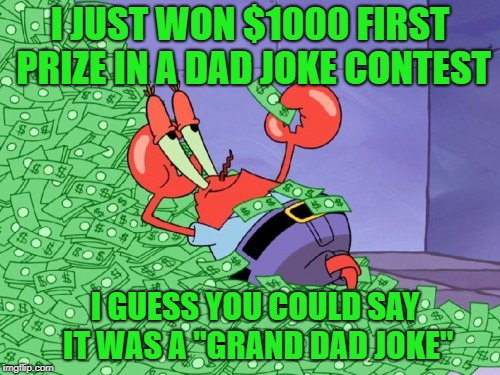 "mr krabs money | I JUST WON $1000 FIRST PRIZE IN A DAD JOKE CONTEST I GUESS YOU COULD SAY IT WAS A ""GRAND DAD JOKE"" 