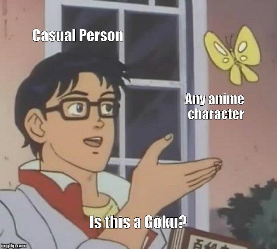 Anime casuals be like... | Casual Person Any anime character Is this a Goku? | image tagged in memes,is this a pigeon | made w/ Imgflip meme maker