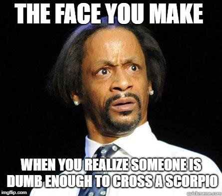 Katt Williams WTF Meme | THE FACE YOU MAKE WHEN YOU REALIZE SOMEONE IS DUMB ENOUGH TO CROSS A SCORPIO | image tagged in katt williams wtf meme | made w/ Imgflip meme maker