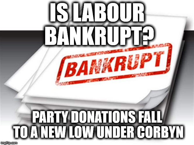 Labour Party Bankrupt? | IS LABOUR BANKRUPT? PARTY DONATIONS FALL TO A NEW LOW UNDER CORBYN | image tagged in corbyn eww,party of hate,communist socialist,mcdonnell abbott,momentum students,economy economic | made w/ Imgflip meme maker