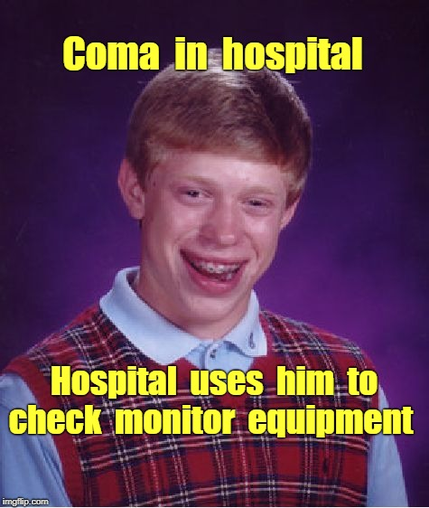 Bad Luck Brian Meme | Coma  in  hospital Hospital  uses  him  to check  monitor  equipment | image tagged in memes,bad luck brian,hospital | made w/ Imgflip meme maker