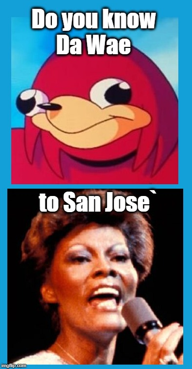 Am I the only one surprised that nobody thought of this before me? LOL | Do you know to San Jose` Da Wae | image tagged in dionne warwick,song title,da wae | made w/ Imgflip meme maker