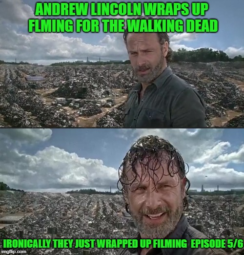 ANDREW LINCOLN WRAPS UP FLMING FOR THE WALKING DEAD IRONICALLY THEY JUST WRAPPED UP FILMING  EPISODE 5/6 | image tagged in rick grimes in the grime | made w/ Imgflip meme maker