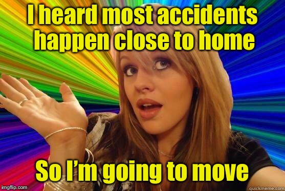 Dumb Blonde Pun | I heard most accidents happen close to home So I'm going to move | image tagged in blonde bitch meme,memes,dumb blonde,accident | made w/ Imgflip meme maker