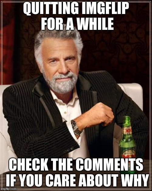 The Most Interesting Man In The World Meme | QUITTING IMGFLIP FOR A WHILE CHECK THE COMMENTS IF YOU CARE ABOUT WHY | image tagged in memes,the most interesting man in the world | made w/ Imgflip meme maker