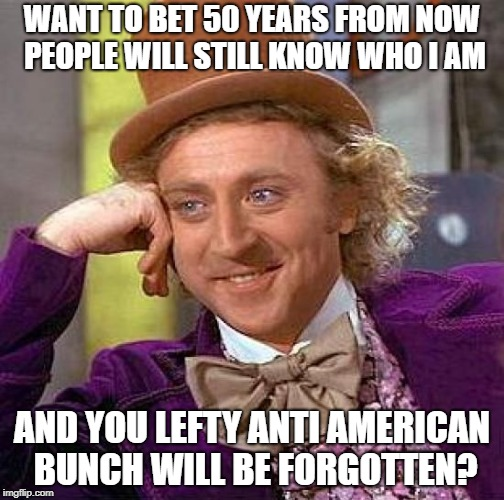 Creepy Condescending Wonka Meme | WANT TO BET 50 YEARS FROM NOW PEOPLE WILL STILL KNOW WHO I AM AND YOU LEFTY ANTI AMERICAN BUNCH WILL BE FORGOTTEN? | image tagged in memes,creepy condescending wonka | made w/ Imgflip meme maker