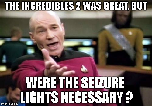 Picard Wtf |  THE INCREDIBLES 2 WAS GREAT, BUT; WERE THE SEIZURE LIGHTS NECESSARY ? | image tagged in memes,picard wtf | made w/ Imgflip meme maker