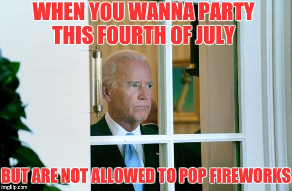 Happy Fourth Y'all  | WHEN YOU WANNA PARTY THIS FOURTH OF JULY BUT ARE NOT ALLOWED TO POP FIREWORKS | image tagged in sad joe biden,fourth of july,fireworks | made w/ Imgflip meme maker