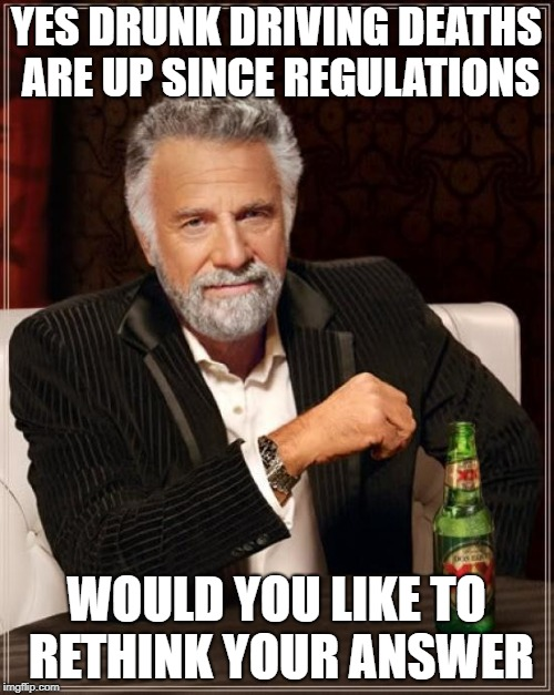 The Most Interesting Man In The World Meme | YES DRUNK DRIVING DEATHS ARE UP SINCE REGULATIONS WOULD YOU LIKE TO RETHINK YOUR ANSWER | image tagged in memes,the most interesting man in the world | made w/ Imgflip meme maker