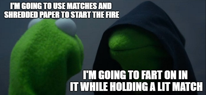 Evil Kermit Meme | I'M GOING TO USE MATCHES AND SHREDDED PAPER TO START THE FIRE I'M GOING TO FART ON IN IT WHILE HOLDING A LIT MATCH | image tagged in memes,evil kermit | made w/ Imgflip meme maker