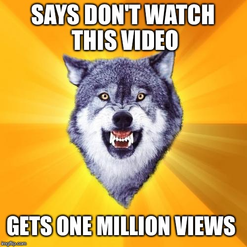 Courage Wolf | SAYS DON'T WATCH THIS VIDEO GETS ONE MILLION VIEWS | image tagged in memes,courage wolf | made w/ Imgflip meme maker