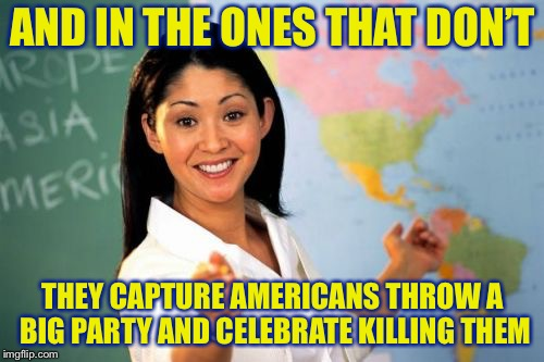 Teacher | AND IN THE ONES THAT DON'T THEY CAPTURE AMERICANS THROW A BIG PARTY AND CELEBRATE KILLING THEM | image tagged in teacher | made w/ Imgflip meme maker
