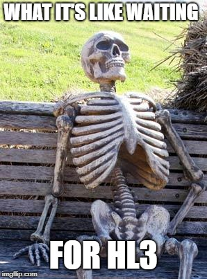 Waiting Skeleton | WHAT IT'S LIKE WAITING FOR HL3 | image tagged in memes,waiting skeleton,half life 3 | made w/ Imgflip meme maker
