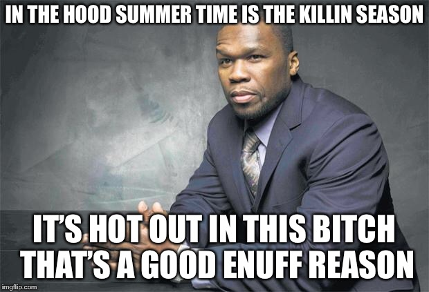 IN THE HOOD SUMMER TIME IS THE KILLIN SEASON IT'S HOT OUT IN THIS B**CH THAT'S A GOOD ENUFF REASON | made w/ Imgflip meme maker