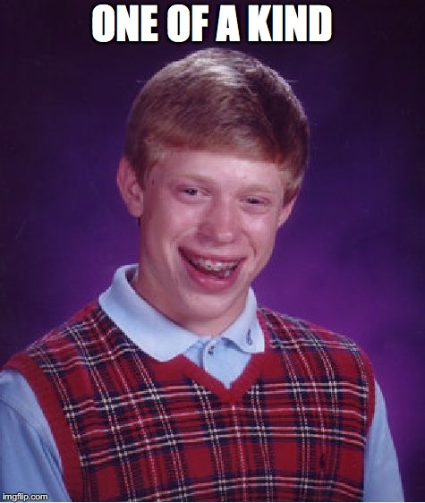 Bad Luck Brian Meme | ONE OF A KIND | image tagged in memes,bad luck brian | made w/ Imgflip meme maker