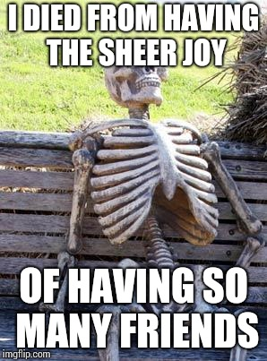 Waiting Skeleton Meme | I DIED FROM HAVING THE SHEER JOY OF HAVING SO MANY FRIENDS | image tagged in memes,waiting skeleton | made w/ Imgflip meme maker