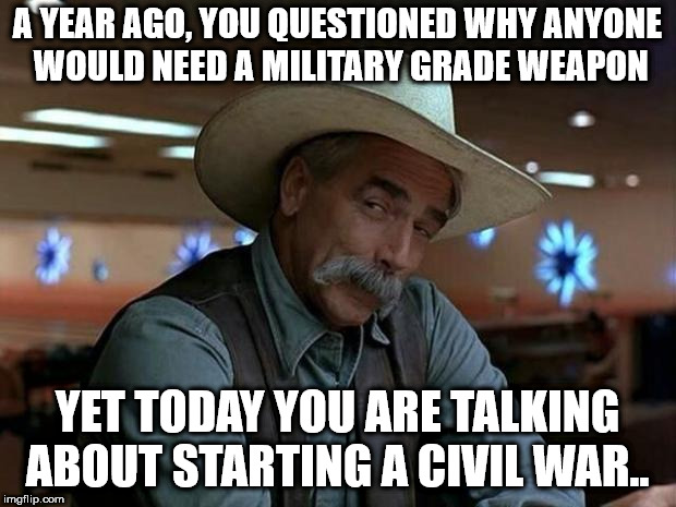 special kind of stupid | A YEAR AGO, YOU QUESTIONED WHY ANYONE WOULD NEED A MILITARY GRADE WEAPON YET TODAY YOU ARE TALKING ABOUT STARTING A CIVIL WAR.. | image tagged in special kind of stupid | made w/ Imgflip meme maker