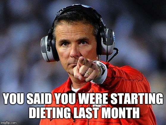 Looking bad in a swimsuit? | YOU SAID YOU WERE STARTING DIETING LAST MONTH | image tagged in urban meyer | made w/ Imgflip meme maker