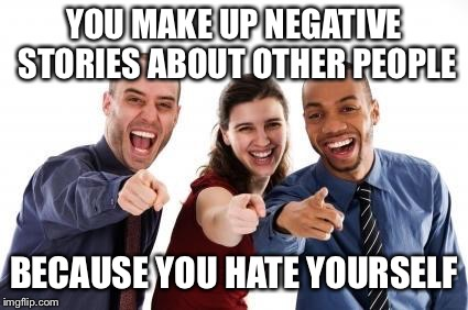 Laughing At You | YOU MAKE UP NEGATIVE STORIES ABOUT OTHER PEOPLE BECAUSE YOU HATE YOURSELF | image tagged in laughing at you | made w/ Imgflip meme maker