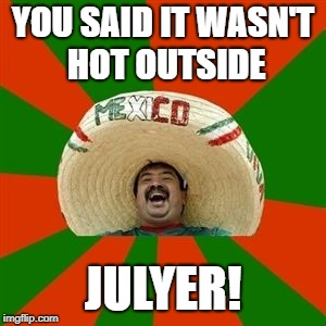 succesful mexican | YOU SAID IT WASN'T HOT OUTSIDE JULYER! | image tagged in succesful mexican | made w/ Imgflip meme maker