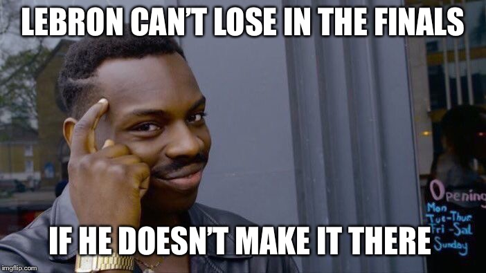 Roll Safe Think About It Meme | LEBRON CAN'T LOSE IN THE FINALS IF HE DOESN'T MAKE IT THERE | image tagged in memes,roll safe think about it | made w/ Imgflip meme maker