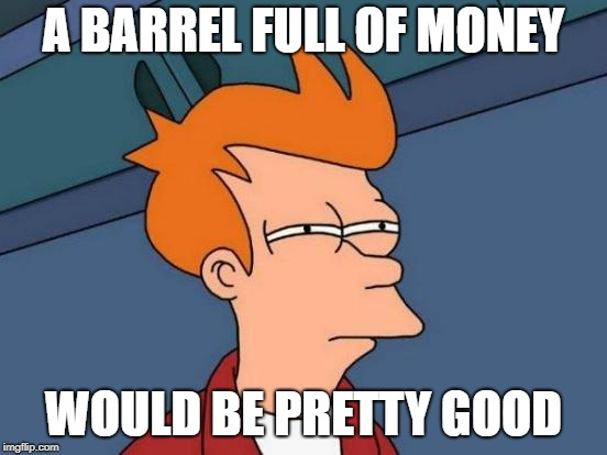 Futurama Fry Meme | A BARREL FULL OF MONEY WOULD BE PRETTY GOOD | image tagged in memes,futurama fry | made w/ Imgflip meme maker