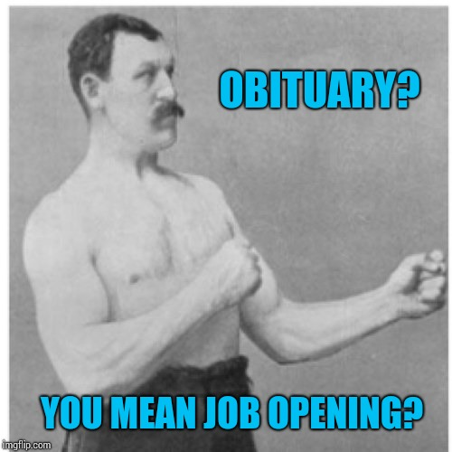 Overly Manly Man Meme | OBITUARY? YOU MEAN JOB OPENING? | image tagged in memes,overly manly man | made w/ Imgflip meme maker