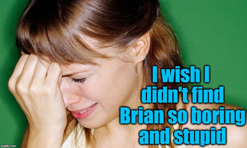 crying woman | I wish I didn't find Brian so boring and stupid | image tagged in crying woman | made w/ Imgflip meme maker