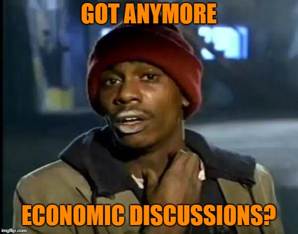 Y'all Got Any More Of That Meme | GOT ANYMORE ECONOMIC DISCUSSIONS? | image tagged in memes,y'all got any more of that | made w/ Imgflip meme maker