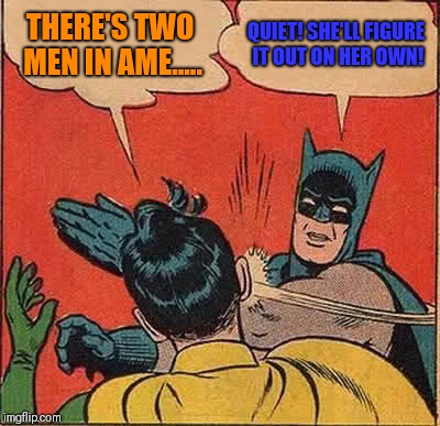 Batman Slapping Robin Meme | THERE'S TWO MEN IN AME..... QUIET! SHE'LL FIGURE IT OUT ON HER OWN! | image tagged in memes,batman slapping robin | made w/ Imgflip meme maker