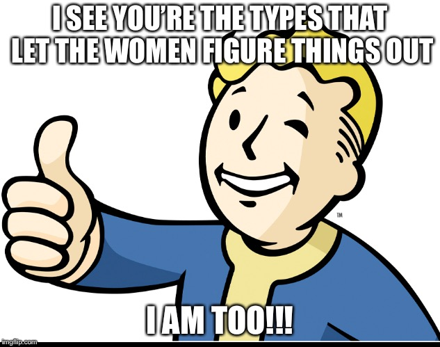 I SEE YOU'RE THE TYPES THAT LET THE WOMEN FIGURE THINGS OUT I AM TOO!!! | made w/ Imgflip meme maker